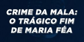 Crime da Mala: O trágico fim de Maria Féa