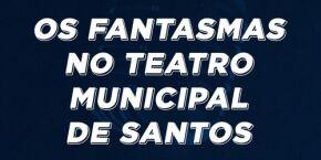 Os fantasmas no Teatro Municipal de Santos